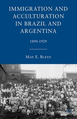 Book Immigration and Acculturation in Brazil and Argentina: 1890-1929 by M. Bletz