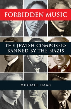 Forbidden Music: The Jewish Composers Banned by the Nazis by Mr. Michael Haas