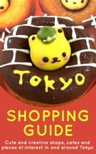 Tokyo Shopping Guide - 2017 Edition: Cute and creative shops, cafes and places of interest in and around Tokyo by Marceline Smith