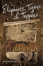 Elephants, Tigers and Tappers: Recollections of a British rubber planter in Malaya by Michael Thorp