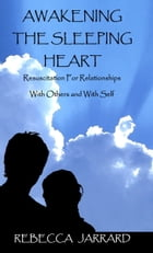 Awakening The Sleeping Heart: Resuscitation For Relationships With Others And With Self by Rebecca Jarrard