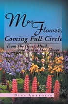 Mae Flower, Coming Full Circle: From The Heart, Mind, And Soul of Mae Flower by Dina Ambrosio