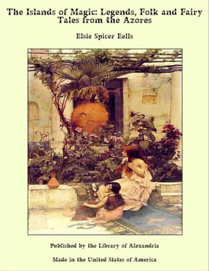 The Islands of Magic Legends, Folk and Fairy Tales from The Azores by Elsie Spicer Eells