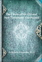 The Canon of the Old and New Testaments Ascertained by Archibald Alexander