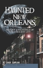Haunted New Orleans: History & Hauntings of the Crescent City by Troy Taylor