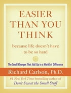 Easier Than You Think ...because life doesn't have to be so hard: The Small Changes That Add Up to a World of Difference by Richard Carlson