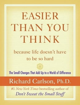 Book Easier Than You Think ...because life doesn't have to be so hard: The Small Changes That Add Up to… by Richard Carlson