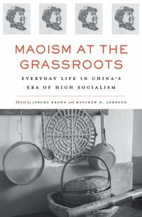Maoism at the Grassroots: Everyday Life in China's Era of High Socialism