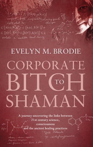 Corporate Bitch to Shaman A journey uncovering the links between 21st century science,  consciousness and ancient healing practices