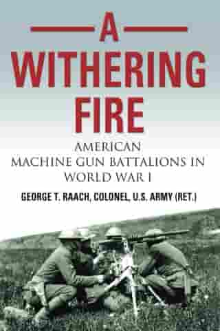 A Withering Fire: American Machine Gun Battalions in World War I by Col. George T. Raach, U.S. Army (Ret.)