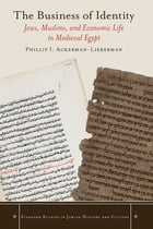 The Business of Identity: Jews, Muslims, and Economic Life in Medieval Egypt by Phillip I. Ackerman-Lieberman