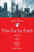 This Far by Faith: Tradition and Change in the Episcopal Diocese of Pennsylvania by David  R. Contosta