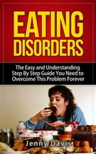 Eating Disorders: The Easy and Understanding Step By Step Guide You Need To Overcome This Problem…