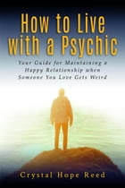How to Live with a Psychic: Your Guide for Maintaining a Happy Relationship when Someone You Love Gets Weird by Crystal Hope Reed