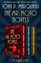 The Mr. Moto Novels Volume One: Your Turn, Mr. Moto; Thank You, Mr. Moto; and Think Fast, Mr. Moto by John P. Marquand