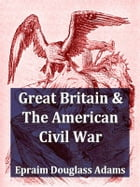 Great Britain and the American Civil War, Volumes I-II Complete by Ephraim Douglass Adams
