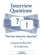 """Interview Questions: """"The One Interview Question"""": 63 Experts & Their One Go-To Question by Dirk Spencer"""