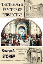 The Theory and Practice of Perspective: {Illustrated & Complete & Detailed} by George. A. Storey