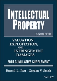 Intellectual Property: Valuation, Exploitation, and Infringement Damages 2015 Cumulative Supplement