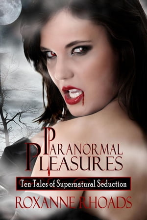 Paranormal Pleasures: Ten Tales of Supernatural Seduction by Roxanne Rhoads
