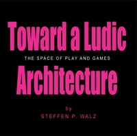 Toward a Ludic Architecture: The Space of Play and Games