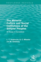 The Material Culture and Social Institutions of the Simpler Peoples (Routledge Revivals): An Essay…