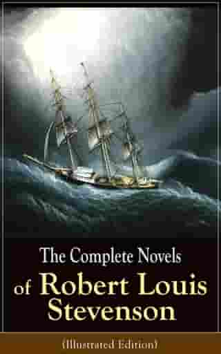 The Complete Novels of Robert Louis Stevenson (Illustrated Edition): Treasure Island, The Strange Case of Dr. Jekyll and Mr. Hyde, Kidnapped, Catriona by Robert Louis Stevenson