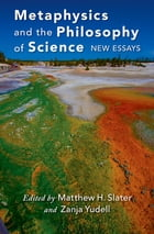Metaphysics and the Philosophy of Science: New Essays by Matthew Slater