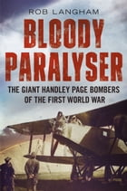 Bloody Paralyser: The Giant Handley Page Bombers of the First World War by Rob Langham