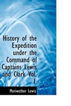 History Of The Expedition Under The Command Of Captains Lewis And Clark, Vol. I. by Meriwether Lewis And William Clark