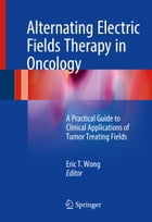 Alternating Electric Fields Therapy in Oncology: A Practical Guide to Clinical Applications of Tumor Treating Fields by Eric T. Wong