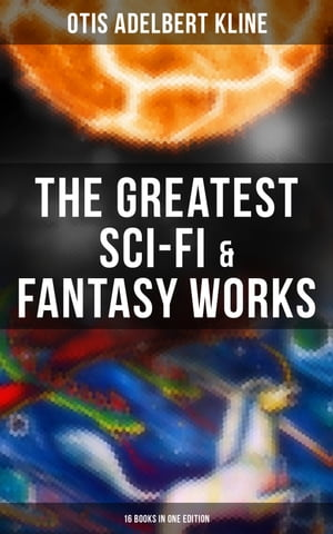 The Greatest Sci-Fi & Fantasy Works of Otis Adelbert Kline - 16 Books in One Edition: Time Travel Adventures, Sword & Sorcery Tales & Space Fantasies by Otis Adelbert Kline