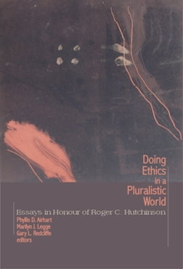 Book Doing Ethics in a Pluralistic World: Essays in Honour of Roger C. Hutchinson by Phyllis D. Airhart