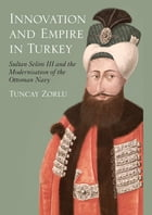 Innovation and Empire in Turkey: Sultan Selim III and the Modernisation of the Ottoman Navy by Tuncay Zorlu