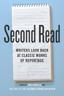 Book Second Read: Writers Look Back at Classic Works of Reportage by James Marcus