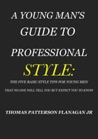 A YOUNG MAN'S GUIDE TO PROFESSIONAL STYLE: THE FIVE BASIC STYLE TIPS FOR YOUNG MEN THAT NO ONE WILL TELL YOU BUT EXPECT YOU TO KNOW by THOMAS PATTERSON FLANAGAN JR.