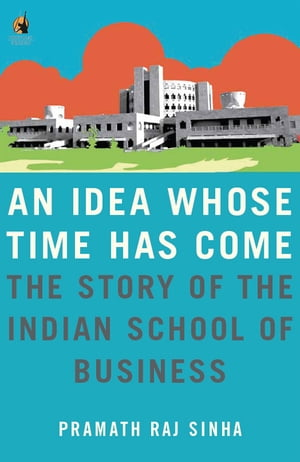 An Idea Whose Time Has Come The Story of the Indian School of Business