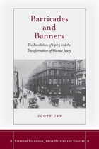 Barricades and Banners: The Revolution of 1905 and the Transformation of Warsaw Jewry by Scott Ury