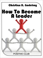 How to Become a Leader by Christian H. Godefroy