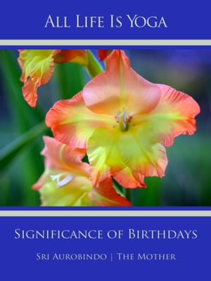 All Life Is Yoga: Significance of Birthdays by Sri Aurobindo