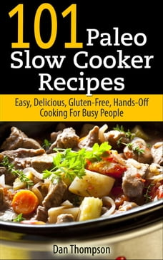 101 Paleo Slow Cooker Recipes : Easy, Delicious, Gluten-free Hands-Off Cooking For Busy People