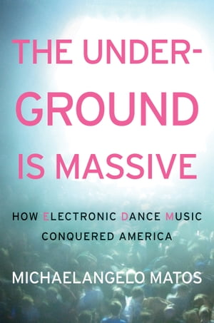 The Underground Is Massive How Electronic Dance Music Conquered America