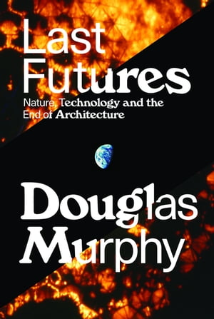 Last Futures Nature,  Technology,  and the End of Architecture