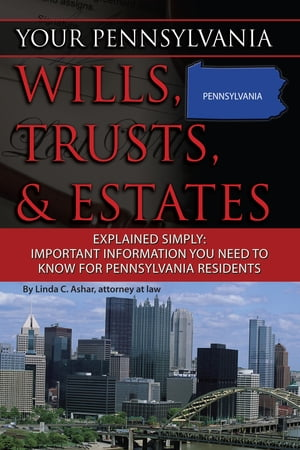 Your Pennsylvania Wills, Trusts, & Estates Explained Simply: Important Information You Need to Know for Pennsylvania Residents by Linda Ashar