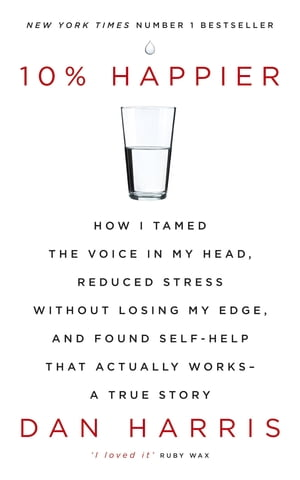 10% Happier How I Tamed the Voice in My Head,  Reduced Stress Without Losing My Edge,  and Found Self-Help That Actually Works - A True Story