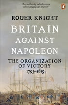 Britain Against Napoleon: The Organization of Victory, 1793-1815 by Roger Knight