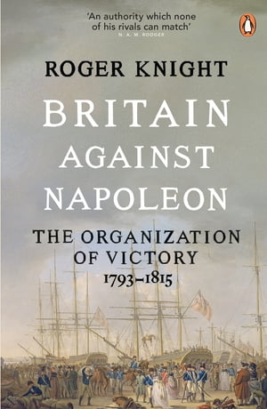 Britain Against Napoleon The Organization of Victory,  1793-1815