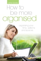 How to be more organised: Organising your time, systems & spaces by Lena Turvey