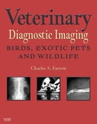 Veterinary Diagnostic Imaging - E-Book: Birds, Exotic Pets, and Wildlife by Charles S. Farrow, DVM
