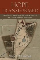 Hope Transformed: A Historical Sketch of the Hope Landscape, St. Andrew, Jamaica, 1660-1960 by Veront M. Satchell